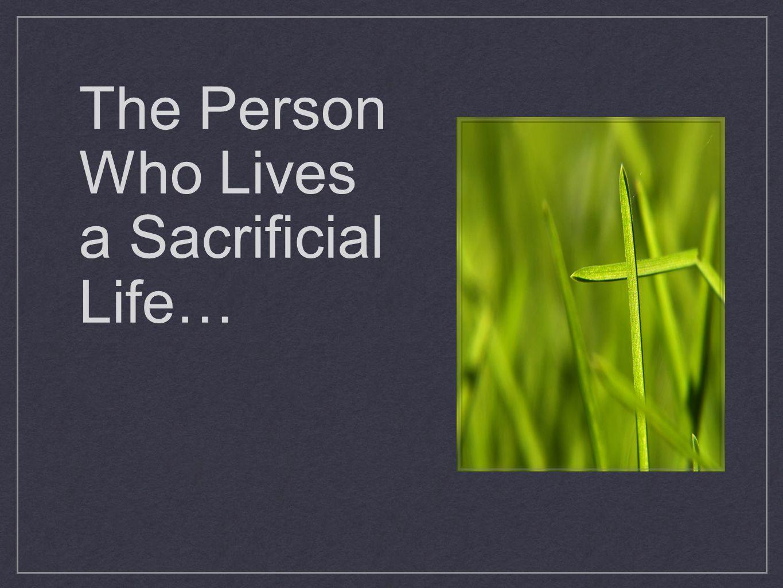 The Person Who Lives a Sacrificial Life…
