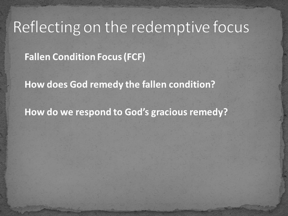 Fallen Condition Focus (FCF) How does God remedy the fallen condition? How do we respond to God's gracious remedy?