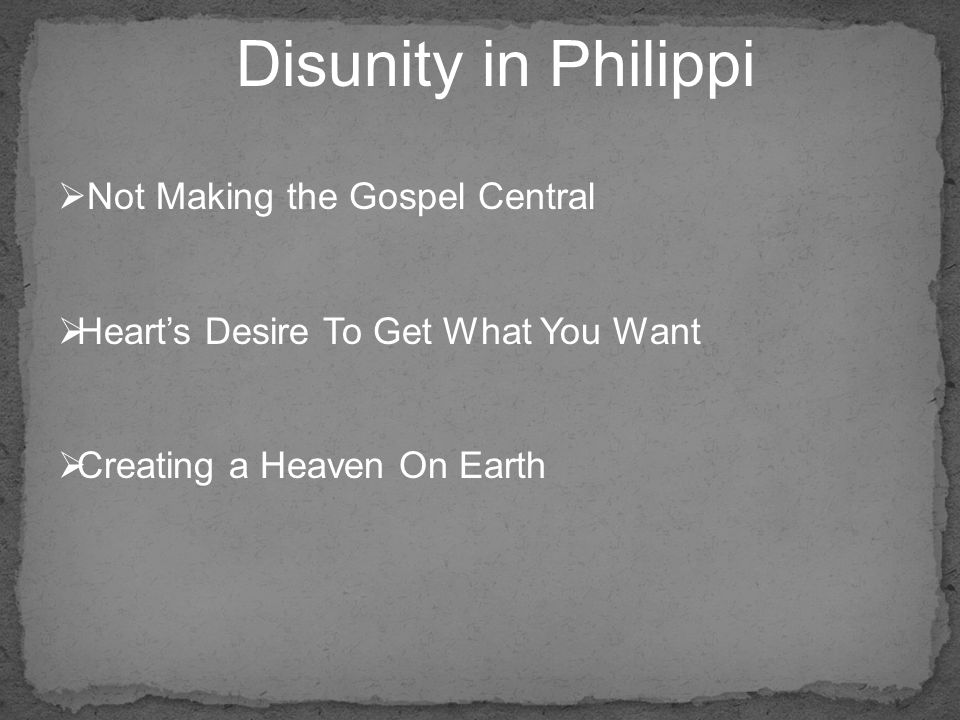  Not Making the Gospel Central  Heart's Desire To Get What You Want  Creating a Heaven On Earth Disunity in Philippi