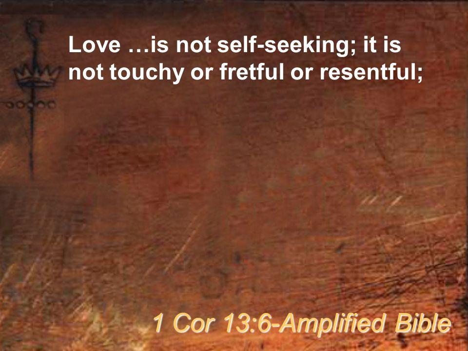Love …is not self-seeking; it is not touchy or fretful or resentful; 1 Cor 13:6-Amplified Bible