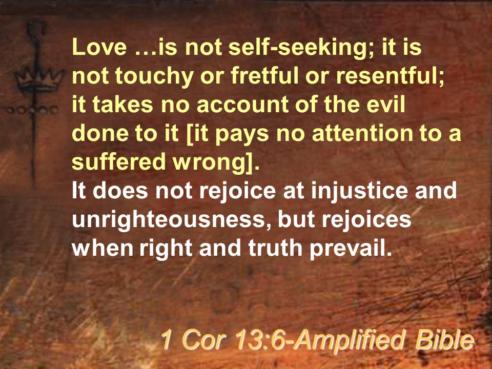Love …is not self-seeking; it is not touchy or fretful or resentful; it takes no account of the evil done to it [it pays no attention to a suffered wrong].