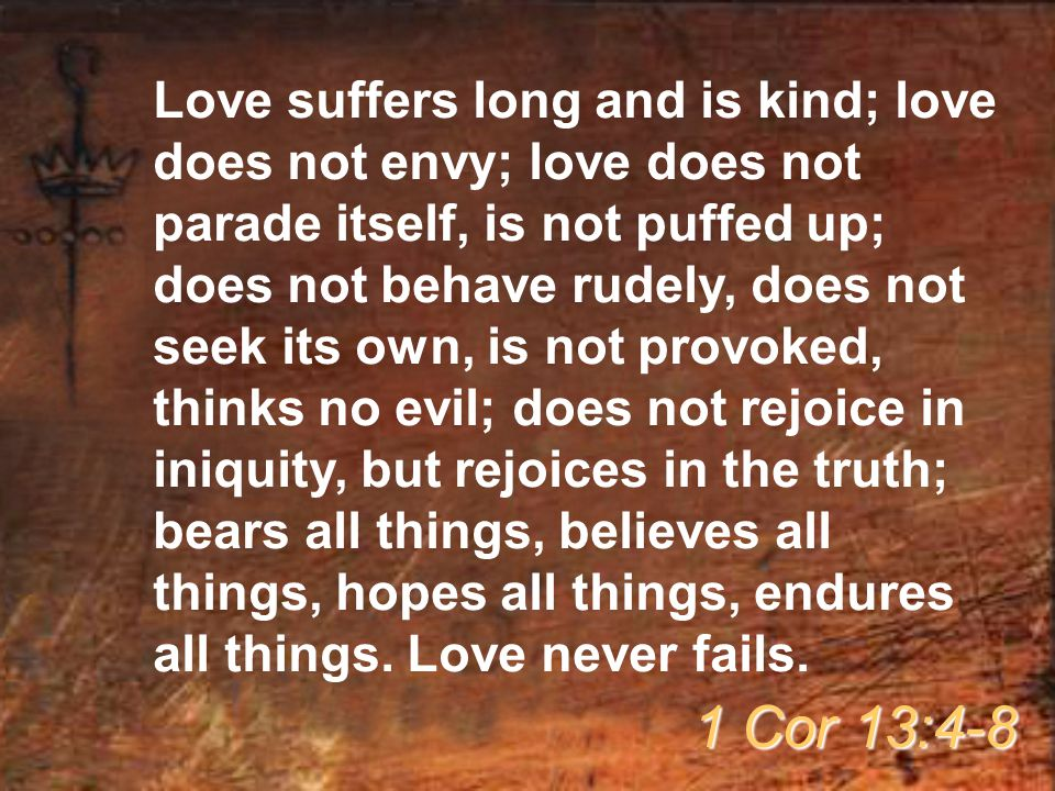 Love suffers long and is kind; love does not envy; love does not parade itself, is not puffed up; does not behave rudely, does not seek its own, is no