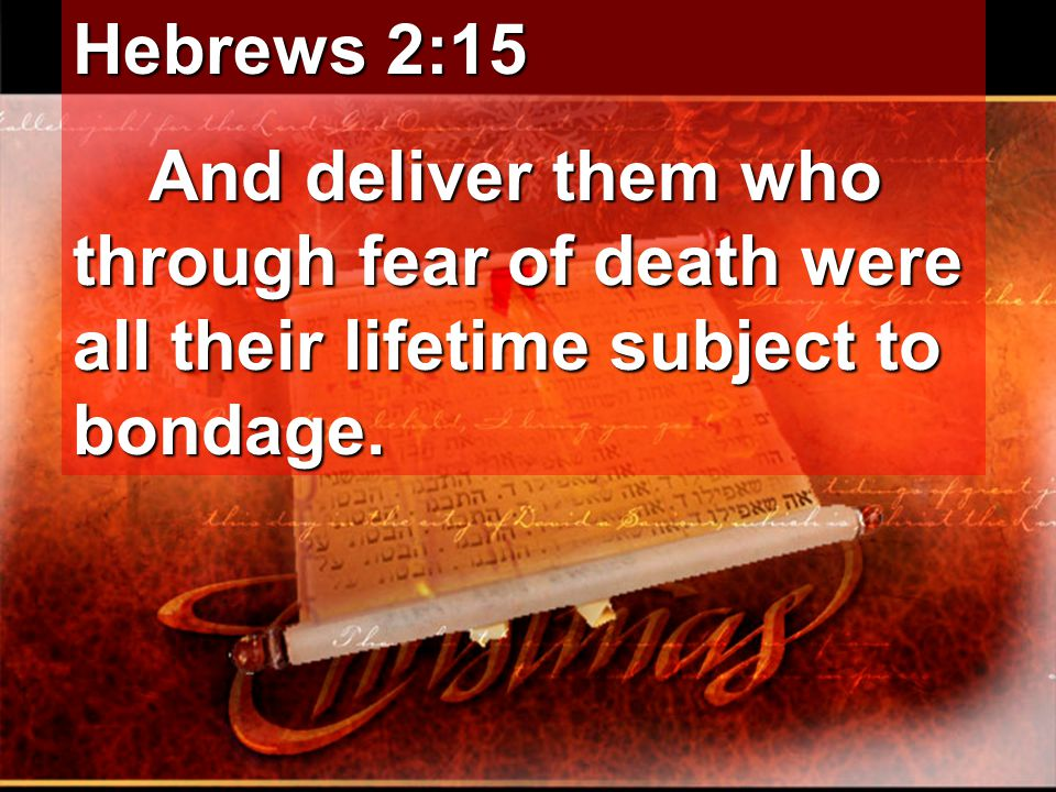 Hebrews 2:15 And deliver them who through fear of death were all their lifetime subject to bondage.