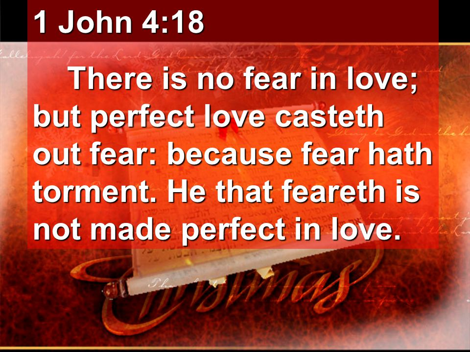 1 John 4:18 There is no fear in love; but perfect love casteth out fear: because fear hath torment. He that feareth is not made perfect in love. There