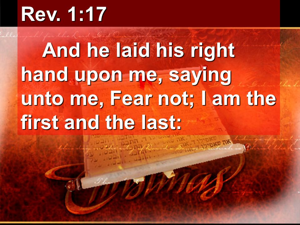 Rev. 1:17 And he laid his right hand upon me, saying unto me, Fear not; I am the first and the last: And he laid his right hand upon me, saying unto m