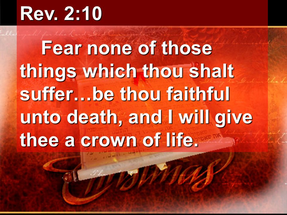 Rev. 2:10 Fear none of those things which thou shalt suffer…be thou faithful unto death, and I will give thee a crown of life. Fear none of those thin