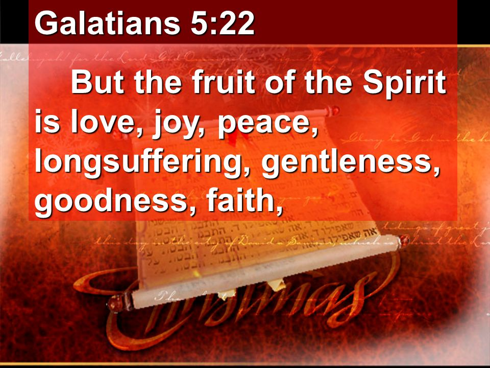 Galatians 5:22 But the fruit of the Spirit is love, joy, peace, longsuffering, gentleness, goodness, faith, But the fruit of the Spirit is love, joy, peace, longsuffering, gentleness, goodness, faith,