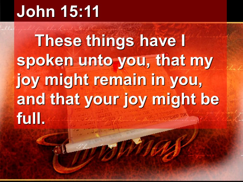 John 15:11 These things have I spoken unto you, that my joy might remain in you, and that your joy might be full.