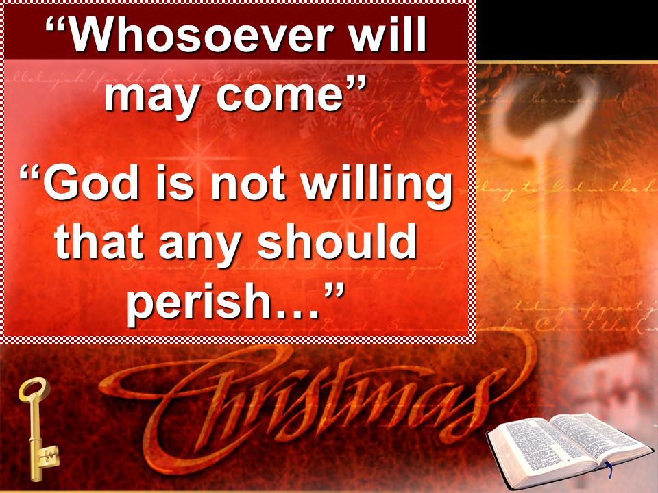 Whosoever will may come God is not willing that any should perish…