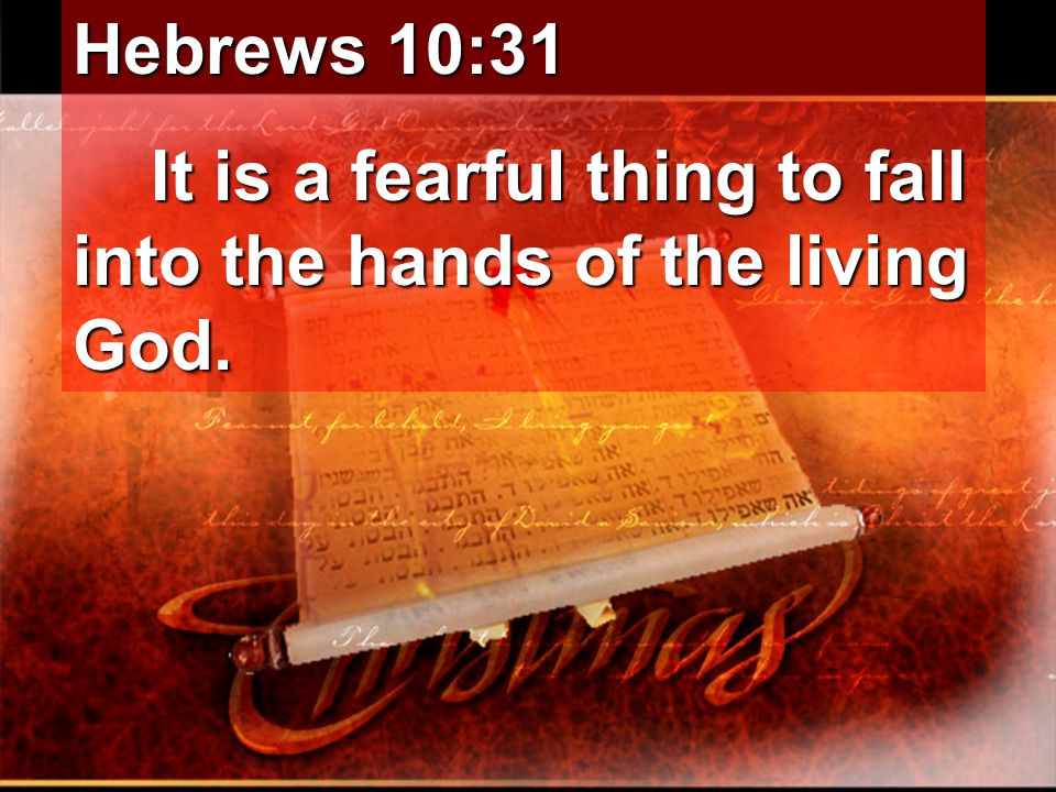 Hebrews 10:31 It is a fearful thing to fall into the hands of the living God. It is a fearful thing to fall into the hands of the living God.