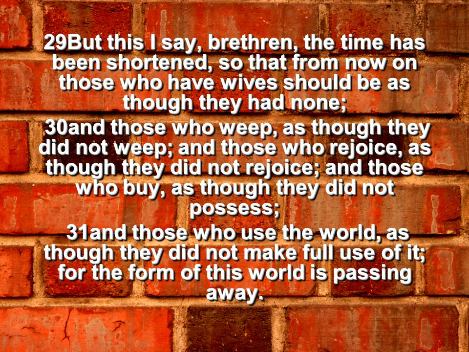 29But this I say, brethren, the time has been shortened, so that from now on those who have wives should be as though they had none; 30and those who weep, as though they did not weep; and those who rejoice, as though they did not rejoice; and those who buy, as though they did not possess; 30and those who weep, as though they did not weep; and those who rejoice, as though they did not rejoice; and those who buy, as though they did not possess; 31and those who use the world, as though they did not make full use of it; for the form of this world is passing away.