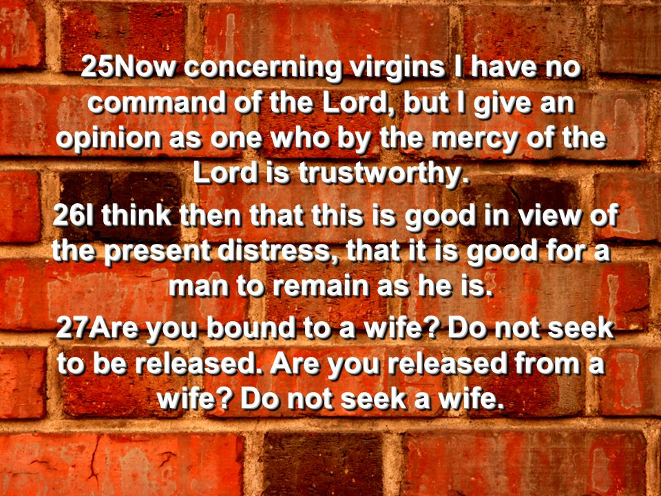 25Now concerning virgins I have no command of the Lord, but I give an opinion as one who by the mercy of the Lord is trustworthy.