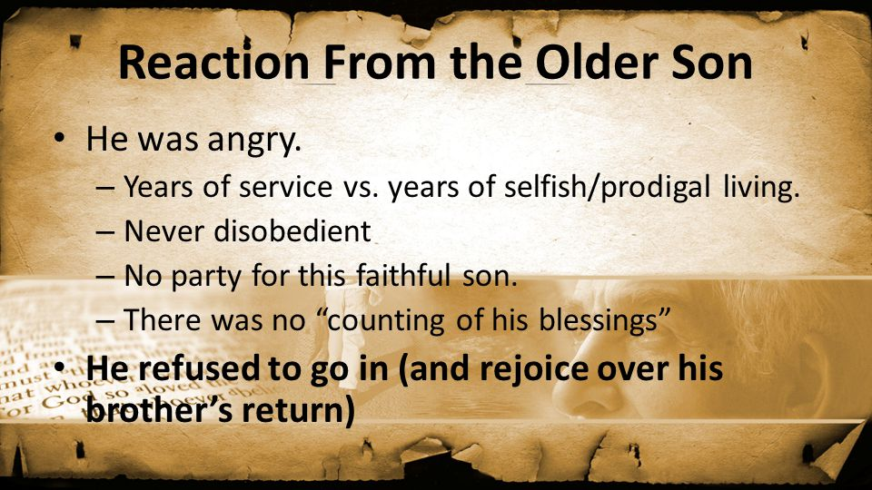 Reaction From the Older Son He was angry. – Years of service vs. years of selfish/prodigal living. – Never disobedient – No party for this faithful so