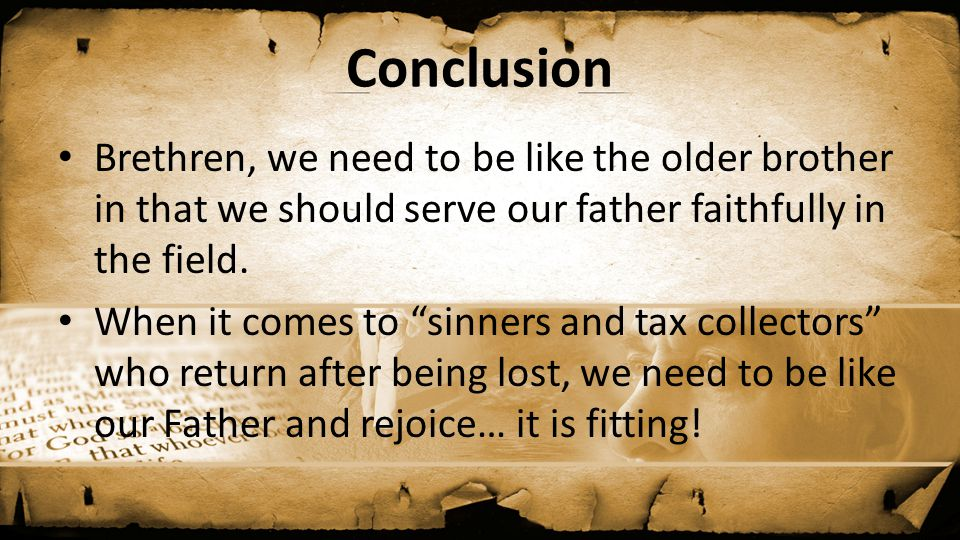 "Conclusion Brethren, we need to be like the older brother in that we should serve our father faithfully in the field. When it comes to ""sinners and ta"
