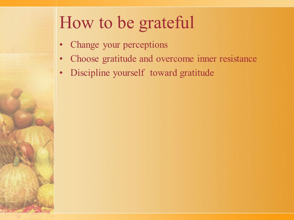 How to be grateful Change your perceptions Choose gratitude and overcome inner resistance Discipline yourself toward gratitude