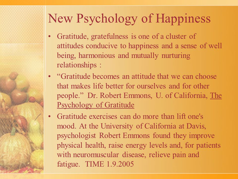 New Psychology of Happiness Gratitude, gratefulness is one of a cluster of attitudes conducive to happiness and a sense of well being, harmonious and mutually nurturing relationships : Gratitude becomes an attitude that we can choose that makes life better for ourselves and for other people. Dr.