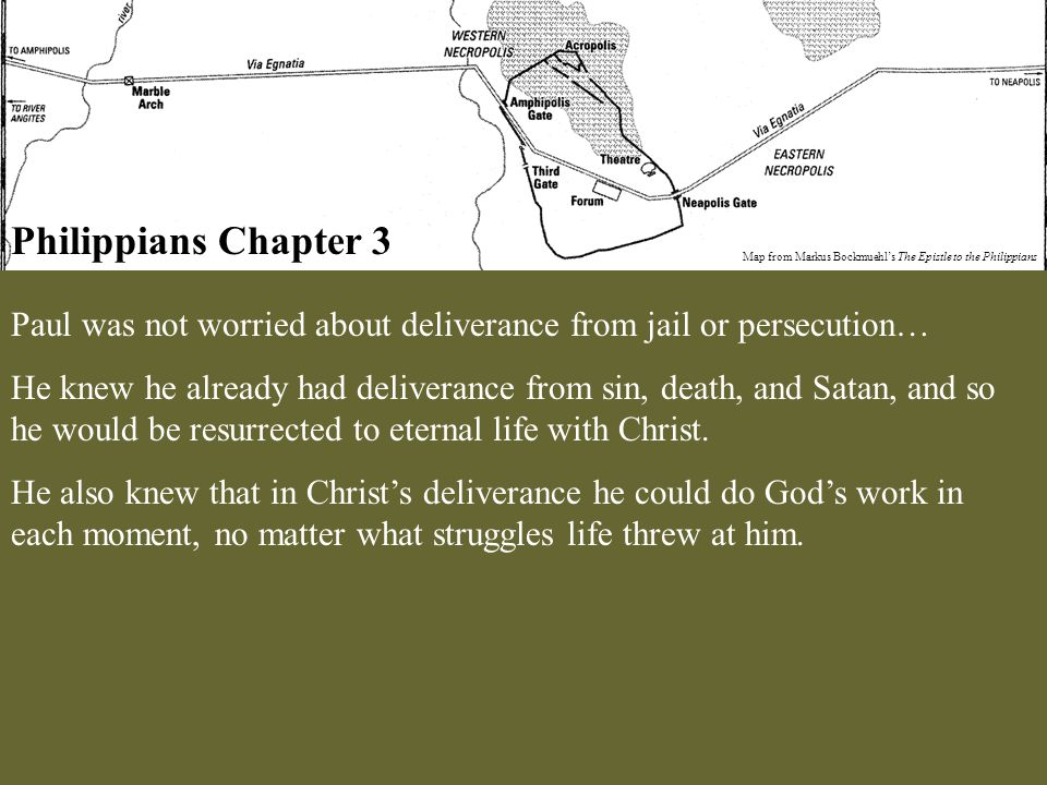 Philippians Chapter 3 Map from Markus Bockmuehl's The Epistle to the Philippians Paul was not worried about deliverance from jail or persecution… He knew he already had deliverance from sin, death, and Satan, and so he would be resurrected to eternal life with Christ.