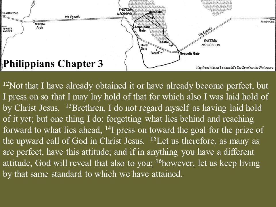 Philippians Chapter 3 Map from Markus Bockmuehl's The Epistle to the Philippians 12 Not that I have already obtained it or have already become perfect, but I press on so that I may lay hold of that for which also I was laid hold of by Christ Jesus.