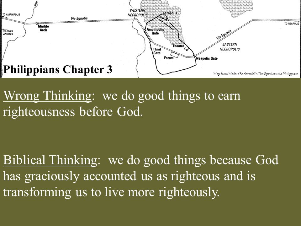 Philippians Chapter 3 Map from Markus Bockmuehl's The Epistle to the Philippians Wrong Thinking: we do good things to earn righteousness before God. B