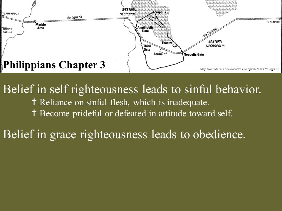 Philippians Chapter 3 Map from Markus Bockmuehl's The Epistle to the Philippians Belief in self righteousness leads to sinful behavior.  Reliance on