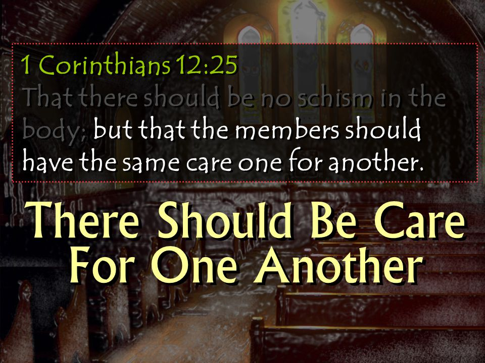 1 Corinthians 12:25 That there should be no schism in the body; but that the members should have the same care one for another.