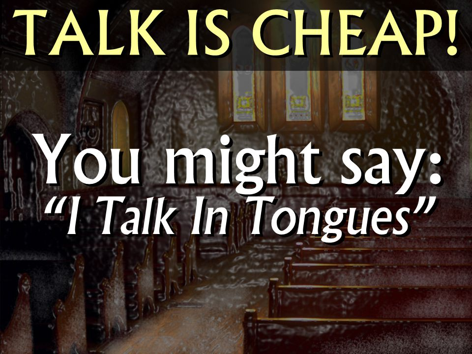 TALK IS CHEAP! You might say: I Talk In Tongues
