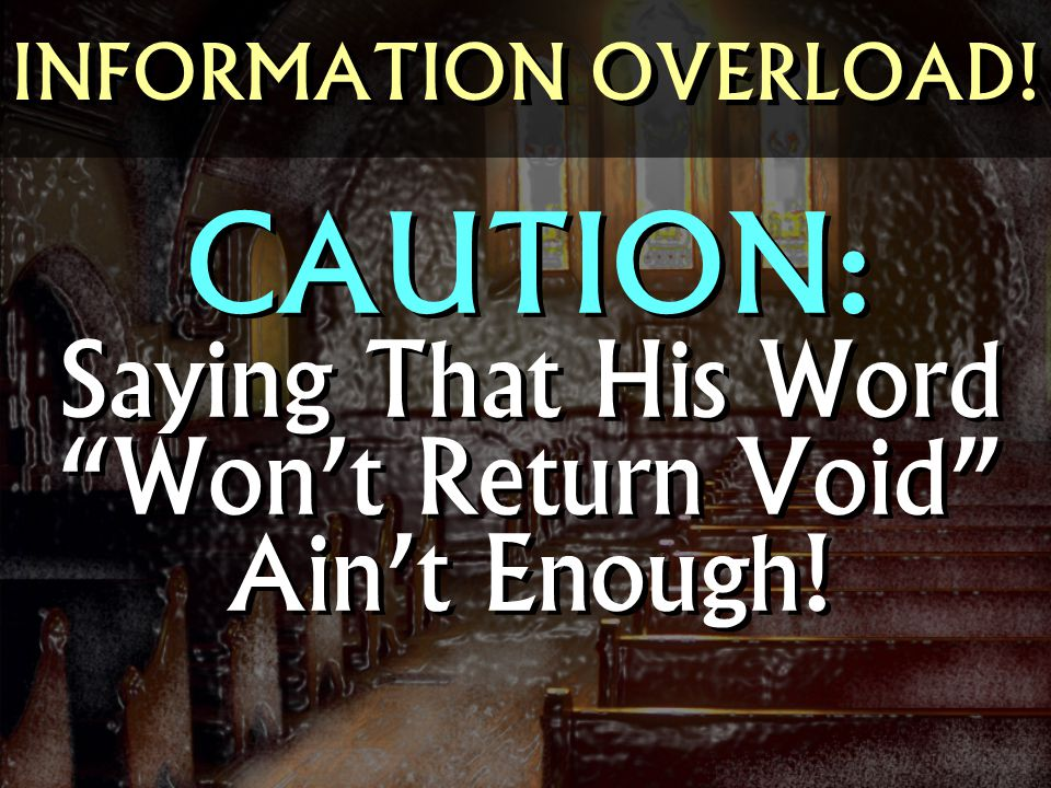 INFORMATION OVERLOAD! CAUTION: Saying That His Word Won't Return Void Ain't Enough!