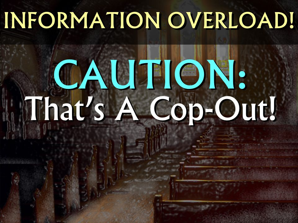 That's A Cop-Out! INFORMATION OVERLOAD! CAUTION: