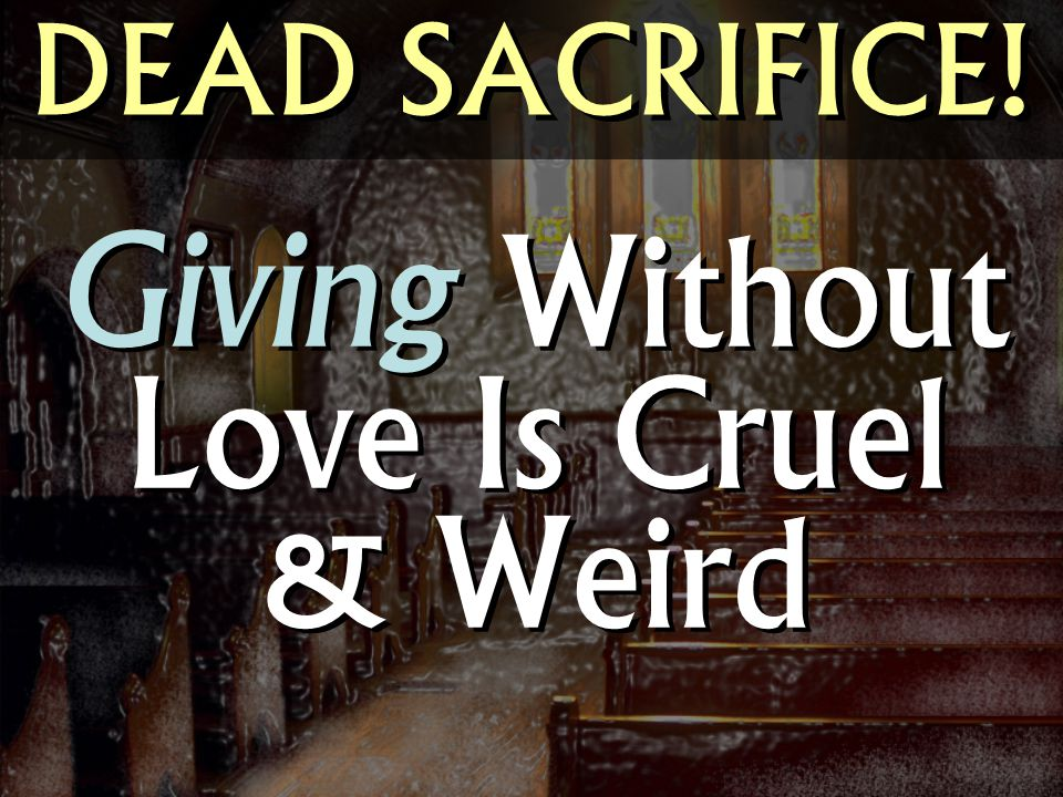 DEAD SACRIFICE! Giving Without Love Is Cruel & Weird