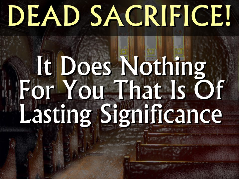 DEAD SACRIFICE! It Does Nothing For You That Is Of Lasting Significance