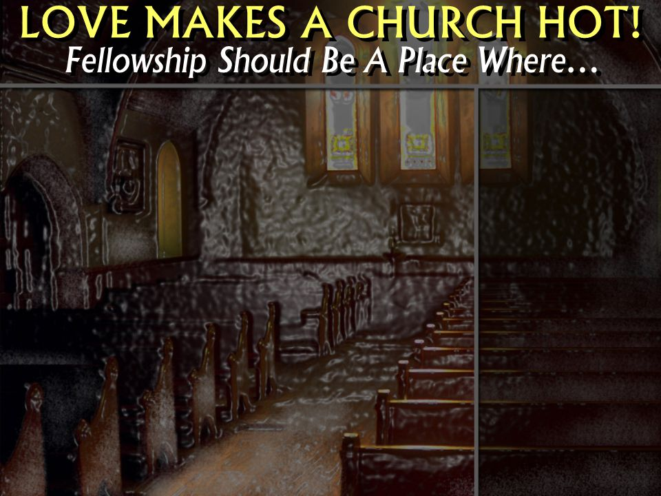 LOVE MAKES A CHURCH HOT! Fellowship Should Be A Place Where…
