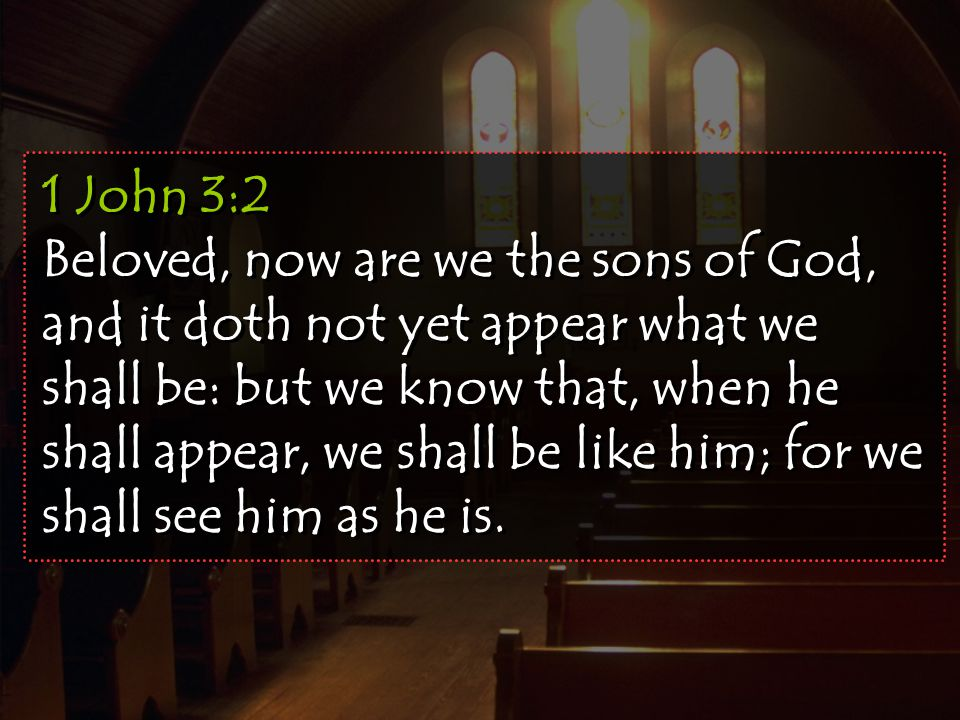 1 John 3:2 Beloved, now are we the sons of God, and it doth not yet appear what we shall be: but we know that, when he shall appear, we shall be like him; for we shall see him as he is.