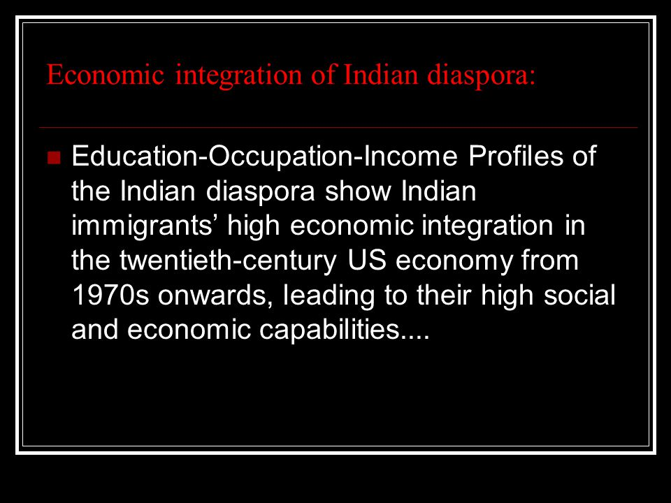 Economic integration of Indian diaspora: Education-Occupation-Income Profiles of the Indian diaspora show Indian immigrants' high economic integration in the twentieth-century US economy from 1970s onwards, leading to their high social and economic capabilities....