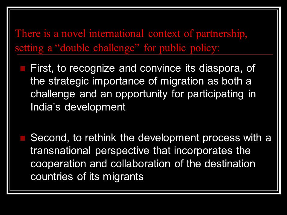 There is a novel international context of partnership, setting a double challenge for public policy: First, to recognize and convince its diaspora, of the strategic importance of migration as both a challenge and an opportunity for participating in India's development Second, to rethink the development process with a transnational perspective that incorporates the cooperation and collaboration of the destination countries of its migrants