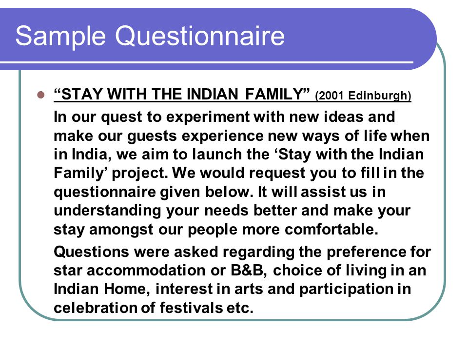 Sample Questionnaire STAY WITH THE INDIAN FAMILY (2001 Edinburgh) In our quest to experiment with new ideas and make our guests experience new ways of life when in India, we aim to launch the 'Stay with the Indian Family' project.