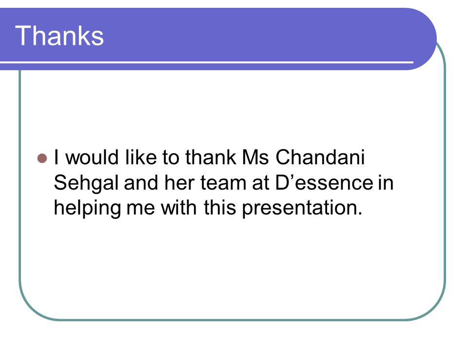 Thanks I would like to thank Ms Chandani Sehgal and her team at D'essence in helping me with this presentation.