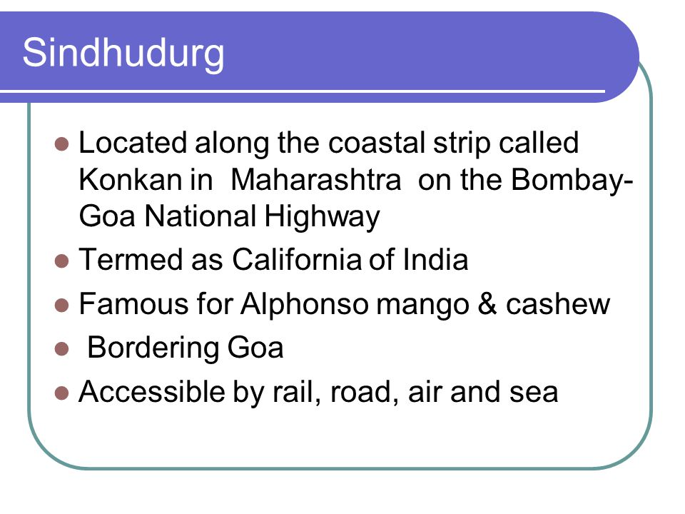 Sindhudurg Located along the coastal strip called Konkan in Maharashtra on the Bombay- Goa National Highway Termed as California of India Famous for A