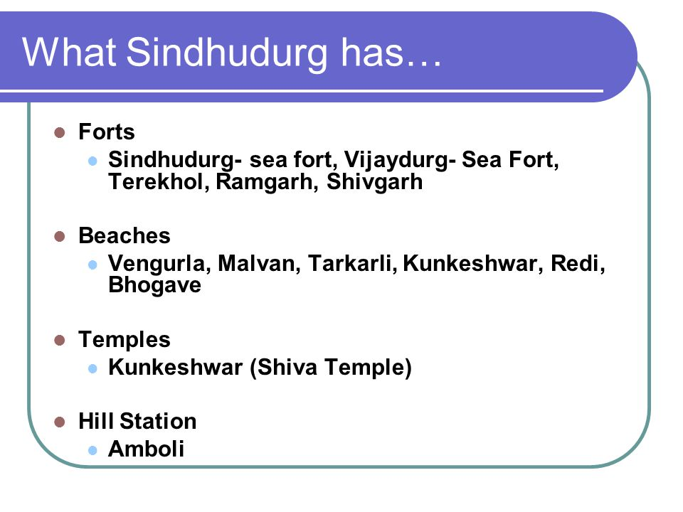 What Sindhudurg has… Forts Sindhudurg- sea fort, Vijaydurg- Sea Fort, Terekhol, Ramgarh, Shivgarh Beaches Vengurla, Malvan, Tarkarli, Kunkeshwar, Redi