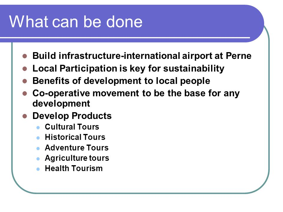 What can be done Build infrastructure-international airport at Perne Local Participation is key for sustainability Benefits of development to local people Co-operative movement to be the base for any development Develop Products Cultural Tours Historical Tours Adventure Tours Agriculture tours Health Tourism