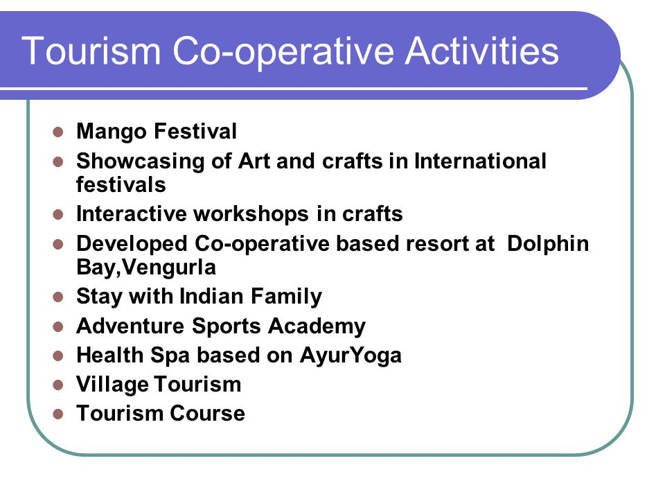Tourism Co-operative Activities Mango Festival Showcasing of Art and crafts in International festivals Interactive workshops in crafts Developed Co-operative based resort at Dolphin Bay,Vengurla Stay with Indian Family Adventure Sports Academy Health Spa based on AyurYoga Village Tourism Tourism Course