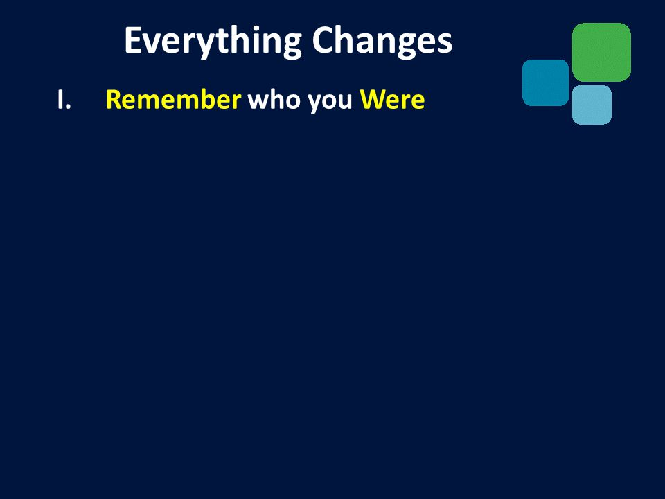 I. Remember who you Were II. Rejoice in who you Have Everything Changes
