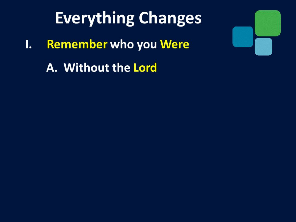 I. Remember who you Were II. Rejoice in who you Have A. We have a Redeemer Everything Changes