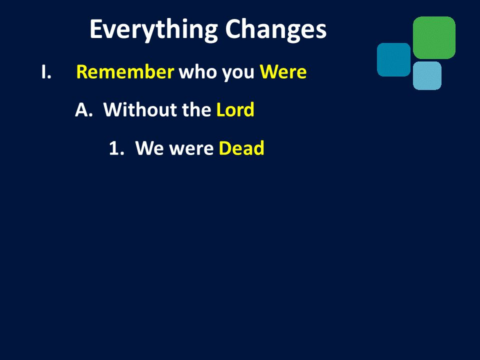I. Remember who you Were A. Without the Lord 1. We were Dead Everything Changes