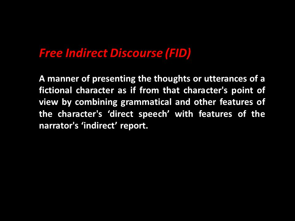 Free Indirect Discourse (FID) A manner of presenting the thoughts or utterances of a fictional character as if from that character s point of view by combining grammatical and other features of the character s 'direct speech' with features of the narrator s 'indirect' report.