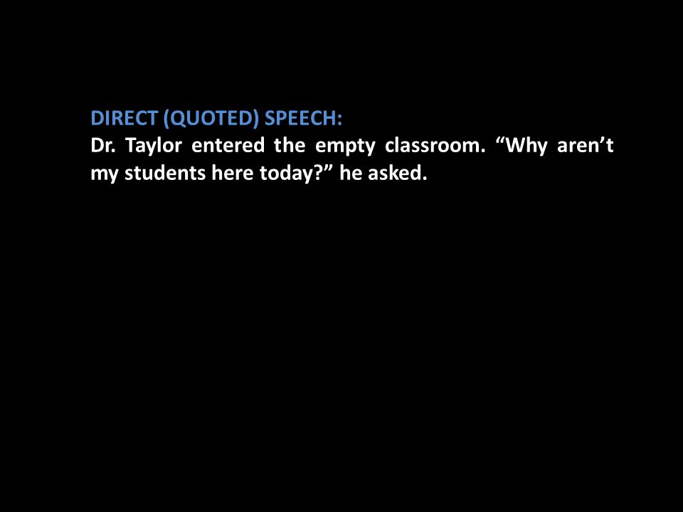 """DIRECT (QUOTED) SPEECH: Dr. Taylor entered the empty classroom. """"Why aren't my students here today?"""" he asked."""