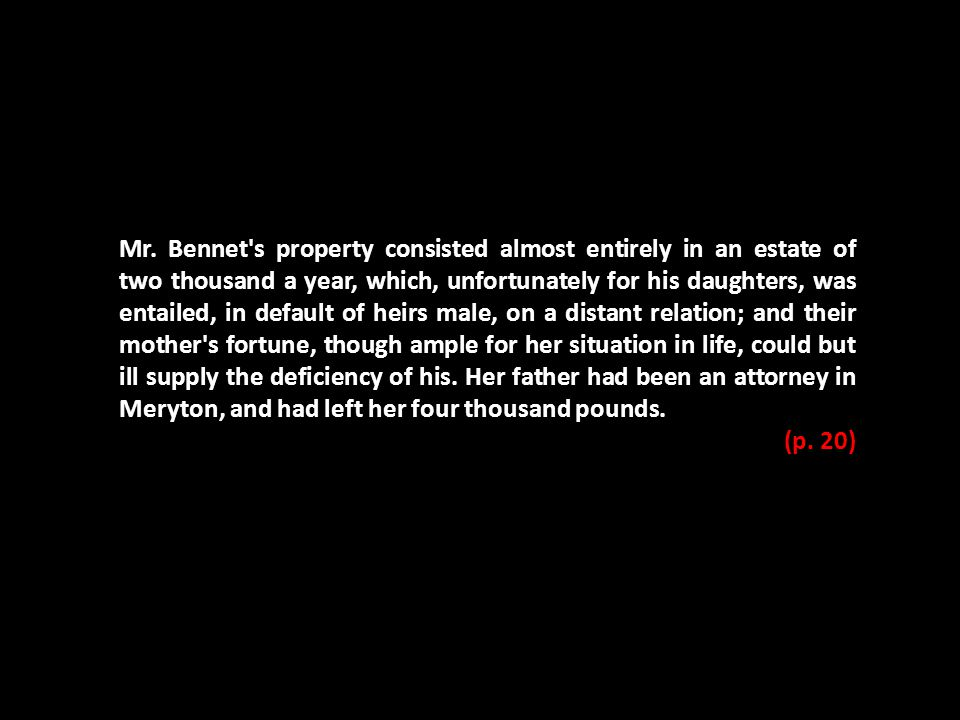 Mr. Bennet's property consisted almost entirely in an estate of two thousand a year, which, unfortunately for his daughters, was entailed, in default