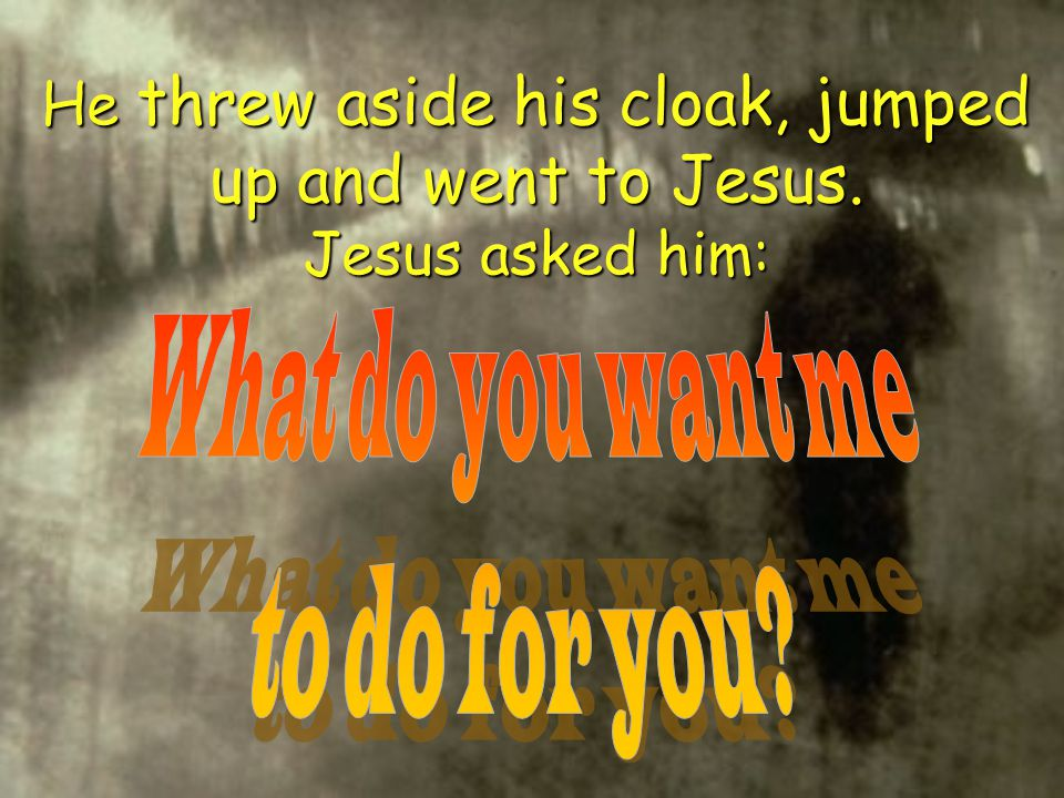 He threw aside his cloak, jumped up and went to Jesus. Jesus asked him: