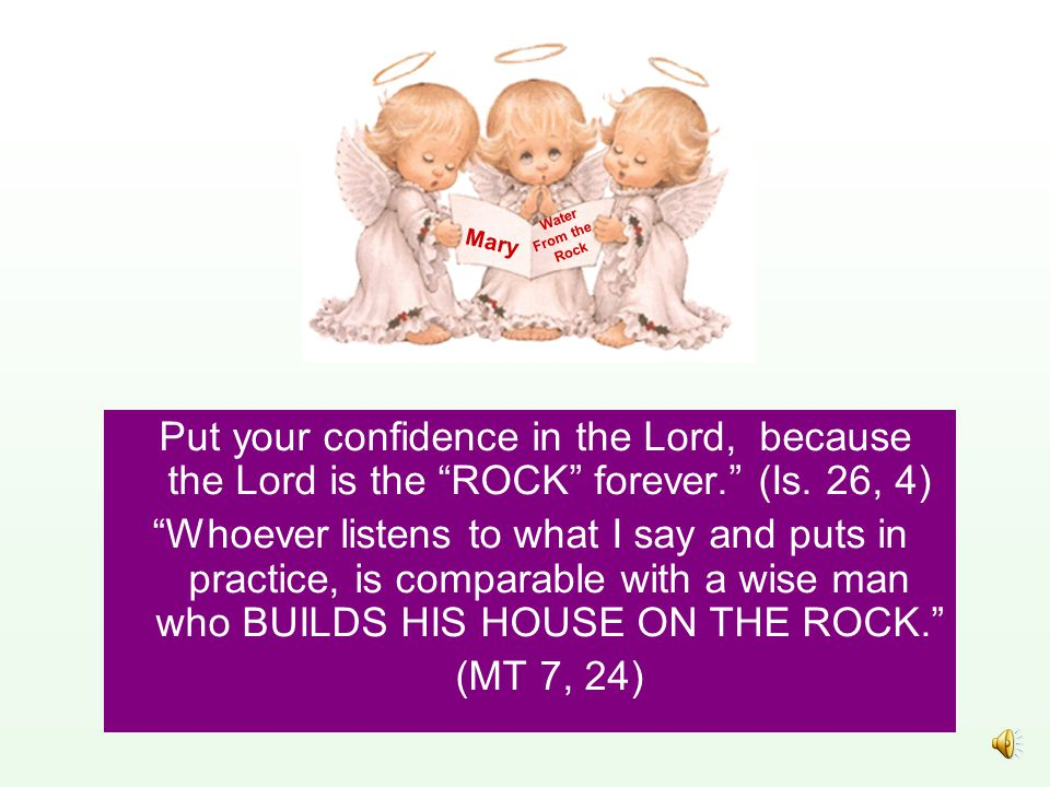 Put your confidence in the Lord, because the Lord is the ROCK forever. (Is.