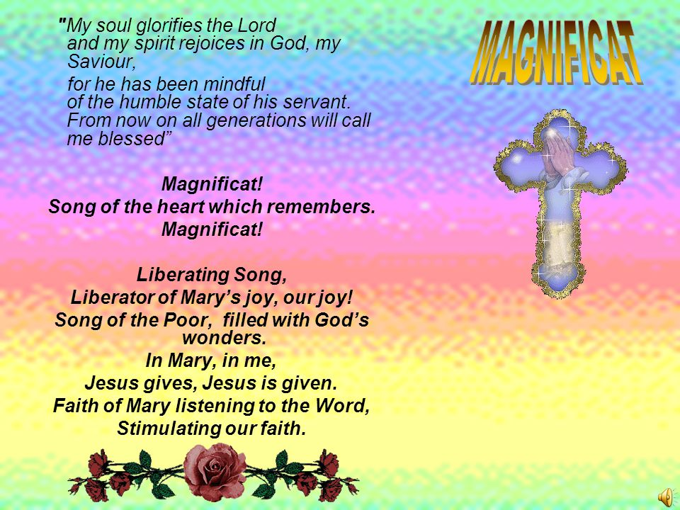 My soul glorifies the Lord and my spirit rejoices in God, my Saviour, for he has been mindful of the humble state of his servant.