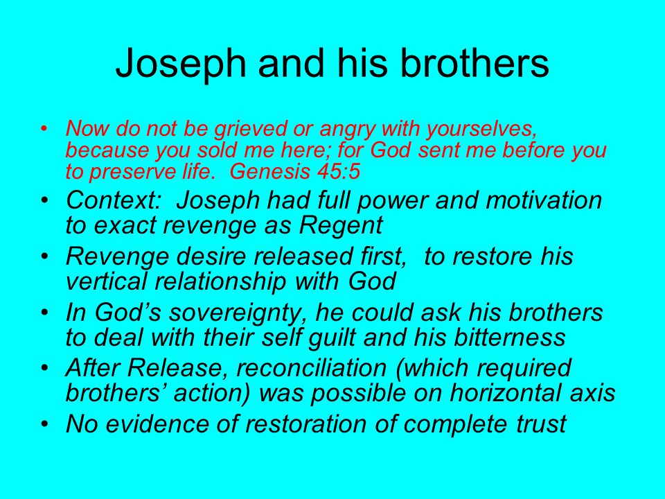 Joseph and his brothers Now do not be grieved or angry with yourselves, because you sold me here; for God sent me before you to preserve life. Genesis